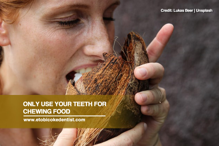 Only use your teeth for chewing foodOnly use your teeth for chewing food