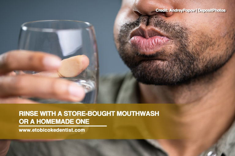 Rinse with a store-bought mouthwash or a homemade one