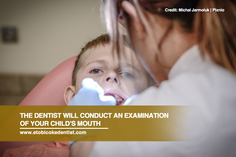 The dentist will conduct an examination of your child's mouth